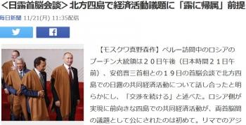 news<日露首脳会談>北方四島で経済活動議題に「露に帰属」前提