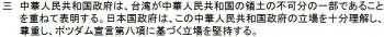 中華人民共和国政府は、台湾が中華人民共和国の領土の不可分の一部であることを重ねて表明する。日本国政府は、この中華人民共和国政府の立場を十分理解し、尊重し、ポツダム宣言第八項に基づく立場を堅持する。