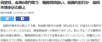 news偽警官、金塊6億円奪う 職務質問装い、組織的犯行か 福岡市博多区の路上