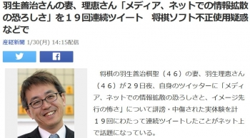 news羽生善治さんの妻、理恵さん「メディア、ネットでの情報拡散の恐ろしさ」を19回連続ツイート 将棋ソフト不正使用疑惑などで